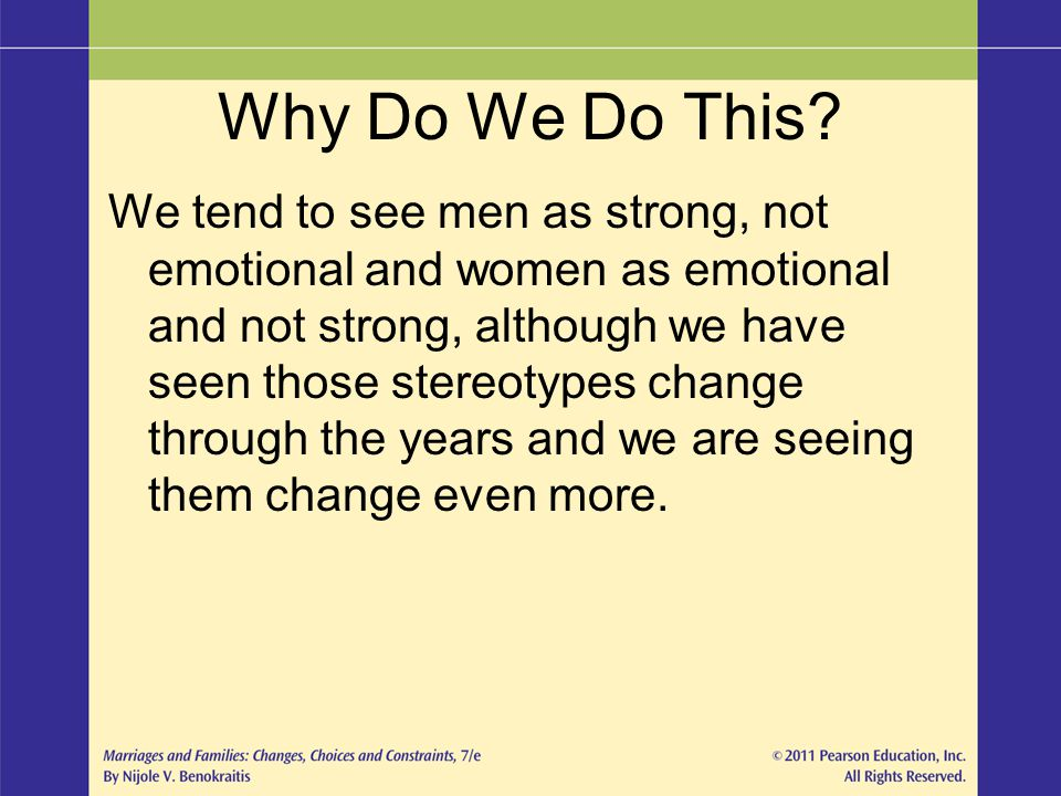 Why Do We Do This? We tend to see men as strong, not emotional and women as emotional and not strong, although we have seen those stereotypes change t