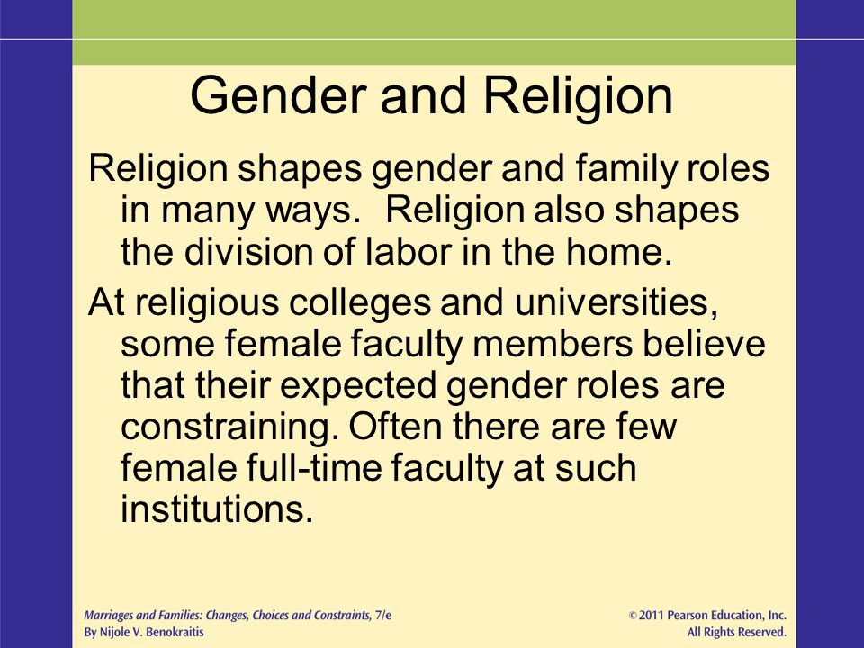 Gender and Religion Religion shapes gender and family roles in many ways. Religion also shapes the division of labor in the home. At religious college