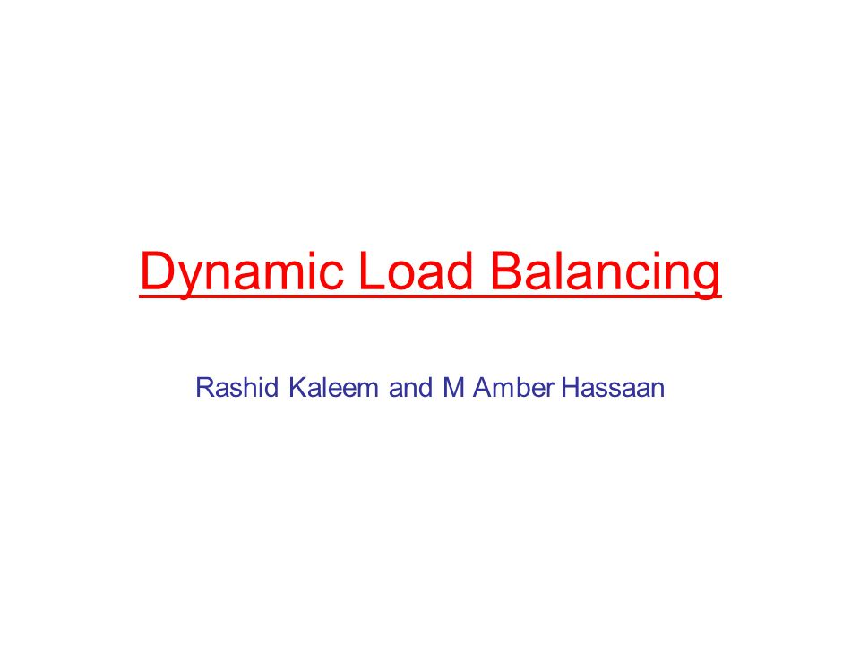 Dynamic Load Balancing Rashid Kaleem and M Amber Hassaan