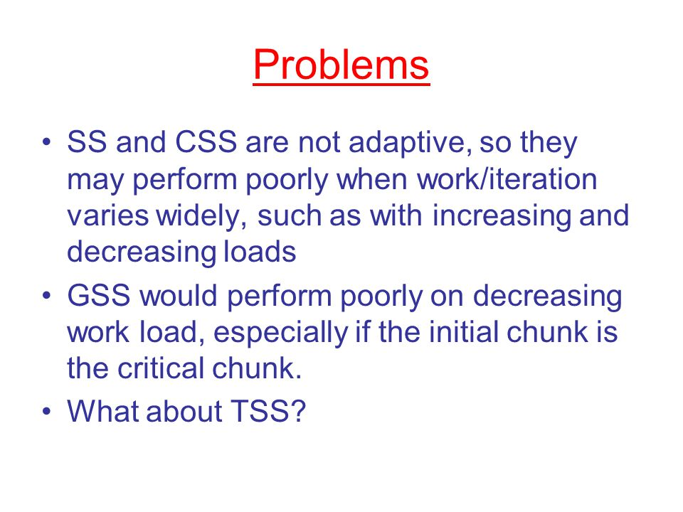 Problems SS and CSS are not adaptive, so they may perform poorly when work/iteration varies widely, such as with increasing and decreasing loads GSS would perform poorly on decreasing work load, especially if the initial chunk is the critical chunk.