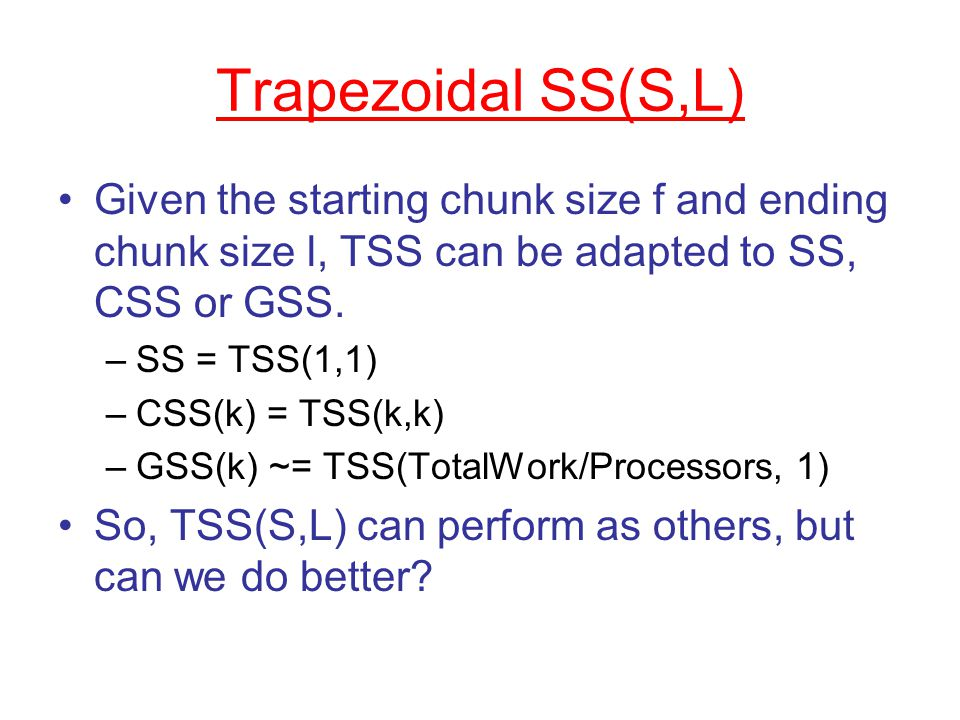 Trapezoidal SS(S,L) Given the starting chunk size f and ending chunk size l, TSS can be adapted to SS, CSS or GSS.