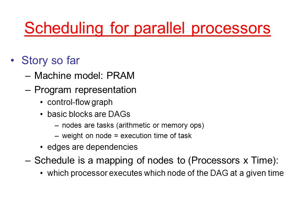 Scheduling for parallel processors Story so far –Machine model: PRAM –Program representation control-flow graph basic blocks are DAGs –nodes are tasks (arithmetic or memory ops) –weight on node = execution time of task edges are dependencies –Schedule is a mapping of nodes to (Processors x Time): which processor executes which node of the DAG at a given time