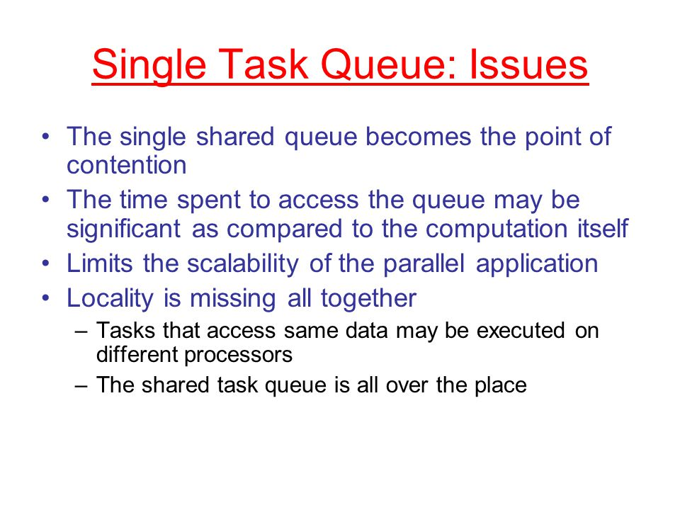 Single Task Queue: Issues The single shared queue becomes the point of contention The time spent to access the queue may be significant as compared to the computation itself Limits the scalability of the parallel application Locality is missing all together –Tasks that access same data may be executed on different processors –The shared task queue is all over the place