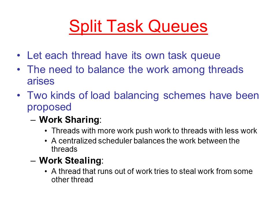 Split Task Queues Let each thread have its own task queue The need to balance the work among threads arises Two kinds of load balancing schemes have been proposed –Work Sharing: Threads with more work push work to threads with less work A centralized scheduler balances the work between the threads –Work Stealing: A thread that runs out of work tries to steal work from some other thread
