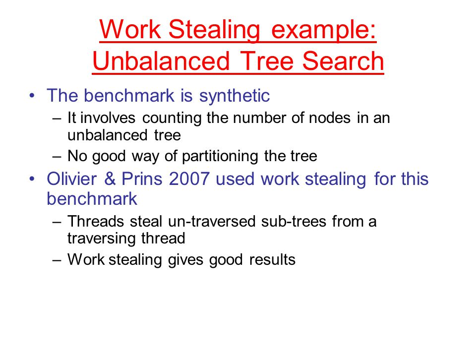 Work Stealing example: Unbalanced Tree Search The benchmark is synthetic –It involves counting the number of nodes in an unbalanced tree –No good way of partitioning the tree Olivier & Prins 2007 used work stealing for this benchmark –Threads steal un-traversed sub-trees from a traversing thread –Work stealing gives good results
