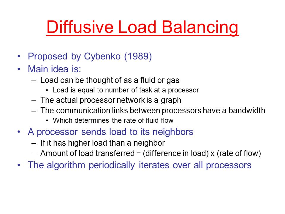 Diffusive Load Balancing Proposed by Cybenko (1989) Main idea is: –Load can be thought of as a fluid or gas Load is equal to number of task at a processor –The actual processor network is a graph –The communication links between processors have a bandwidth Which determines the rate of fluid flow A processor sends load to its neighbors –If it has higher load than a neighbor –Amount of load transferred = (difference in load) x (rate of flow) The algorithm periodically iterates over all processors