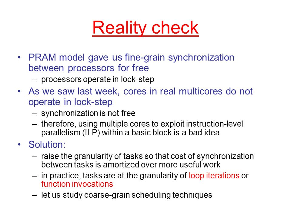 Reality check PRAM model gave us fine-grain synchronization between processors for free –processors operate in lock-step As we saw last week, cores in real multicores do not operate in lock-step –synchronization is not free –therefore, using multiple cores to exploit instruction-level parallelism (ILP) within a basic block is a bad idea Solution: –raise the granularity of tasks so that cost of synchronization between tasks is amortized over more useful work –in practice, tasks are at the granularity of loop iterations or function invocations –let us study coarse-grain scheduling techniques