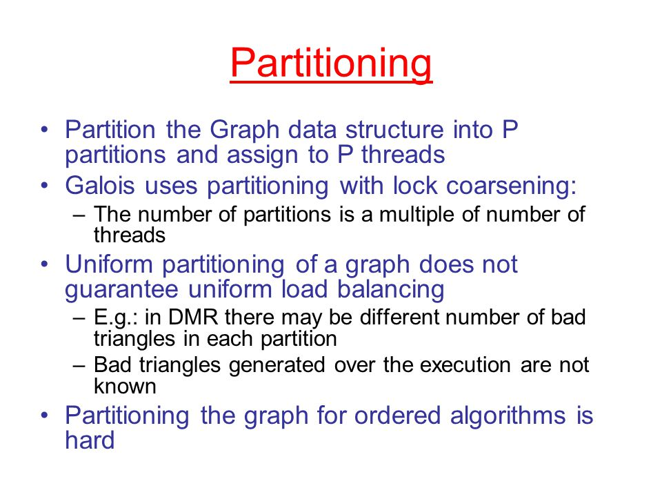 Partitioning Partition the Graph data structure into P partitions and assign to P threads Galois uses partitioning with lock coarsening: –The number of partitions is a multiple of number of threads Uniform partitioning of a graph does not guarantee uniform load balancing –E.g.: in DMR there may be different number of bad triangles in each partition –Bad triangles generated over the execution are not known Partitioning the graph for ordered algorithms is hard
