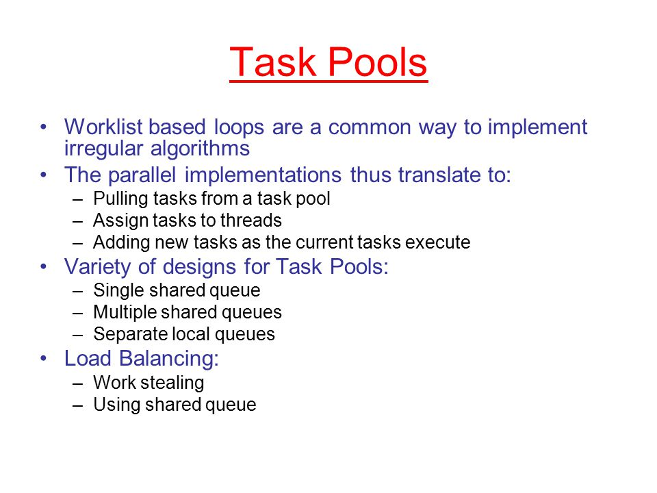 Task Pools Worklist based loops are a common way to implement irregular algorithms The parallel implementations thus translate to: –Pulling tasks from a task pool –Assign tasks to threads –Adding new tasks as the current tasks execute Variety of designs for Task Pools: –Single shared queue –Multiple shared queues –Separate local queues Load Balancing: –Work stealing –Using shared queue