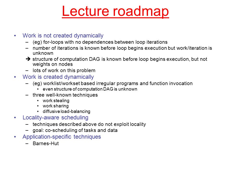 Lecture roadmap Work is not created dynamically –(eg) for-loops with no dependences between loop iterations –number of iterations is known before loop begins execution but work/iteration is unknown  structure of computation DAG is known before loop begins execution, but not weights on nodes –lots of work on this problem Work is created dynamically –(eg) worklist/workset based irregular programs and function invocation even structure of computation DAG is unknown –three well-known techniques work stealing work sharing diffusive load-balancing Locality-aware scheduling –techniques described above do not exploit locality –goal: co-scheduling of tasks and data Application-specific techniques –Barnes-Hut
