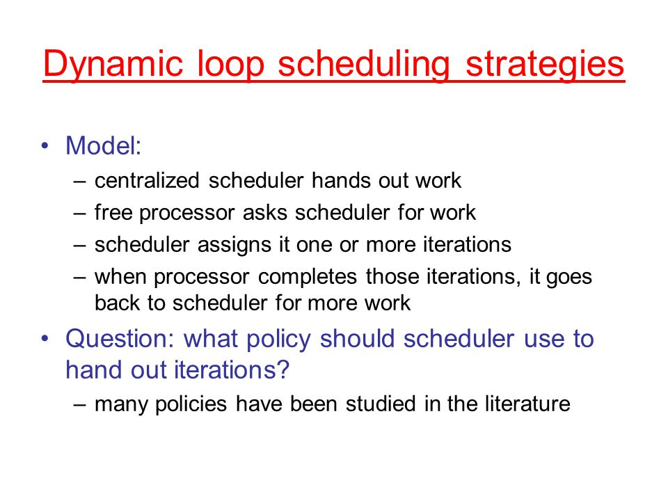 Dynamic loop scheduling strategies Model: –centralized scheduler hands out work –free processor asks scheduler for work –scheduler assigns it one or more iterations –when processor completes those iterations, it goes back to scheduler for more work Question: what policy should scheduler use to hand out iterations.