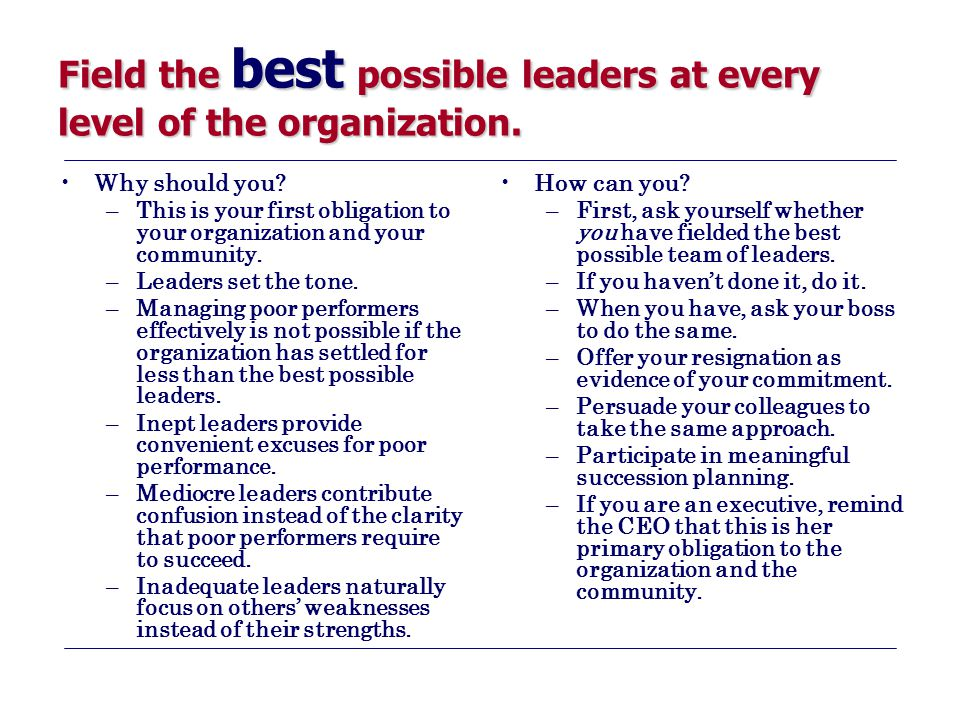 Field the best possible leaders at every level of the organization. Why should you? –This is your first obligation to your organization and your commu