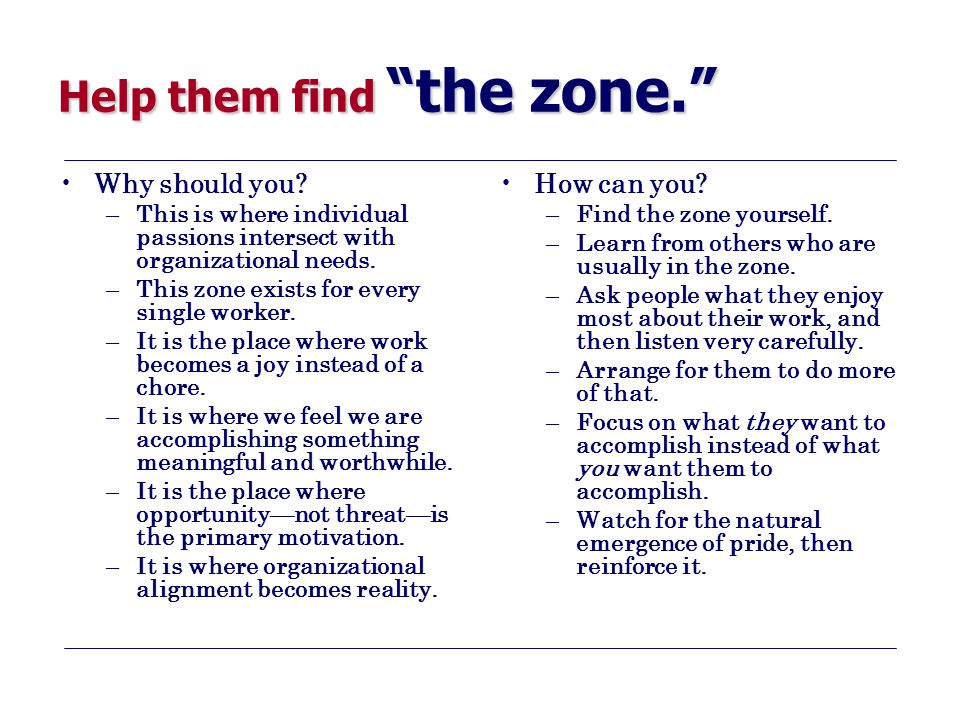 "Help them find ""the zone."" Why should you? –This is where individual passions intersect with organizational needs. –This zone exists for every single"