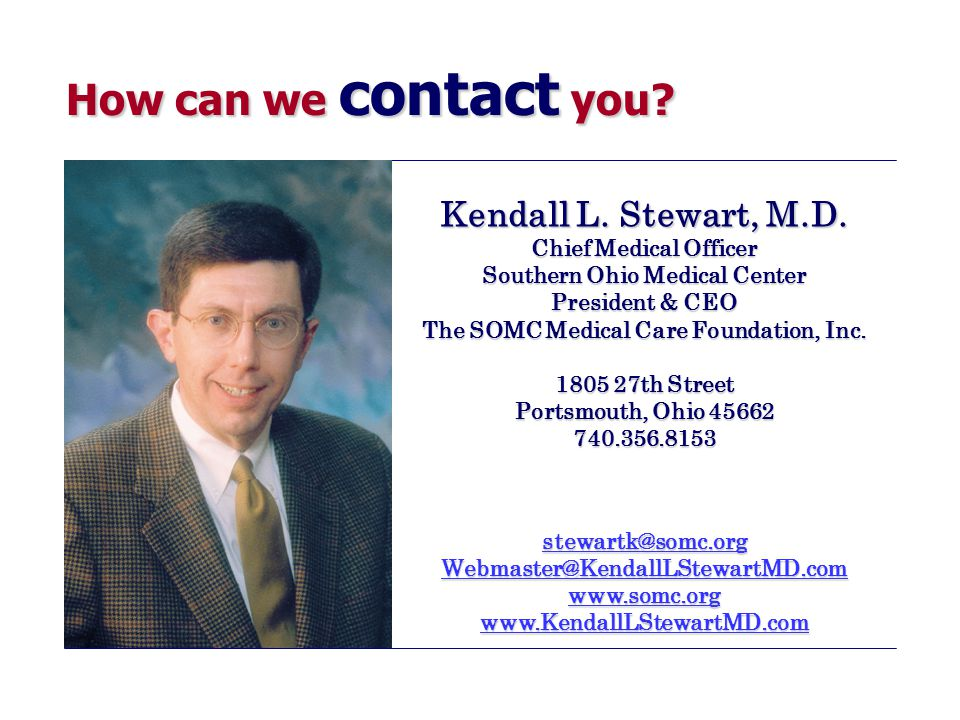 How can we contact you? Kendall L. Stewart, M.D. Chief Medical Officer Southern Ohio Medical Center President & CEO The SOMC Medical Care Foundation,