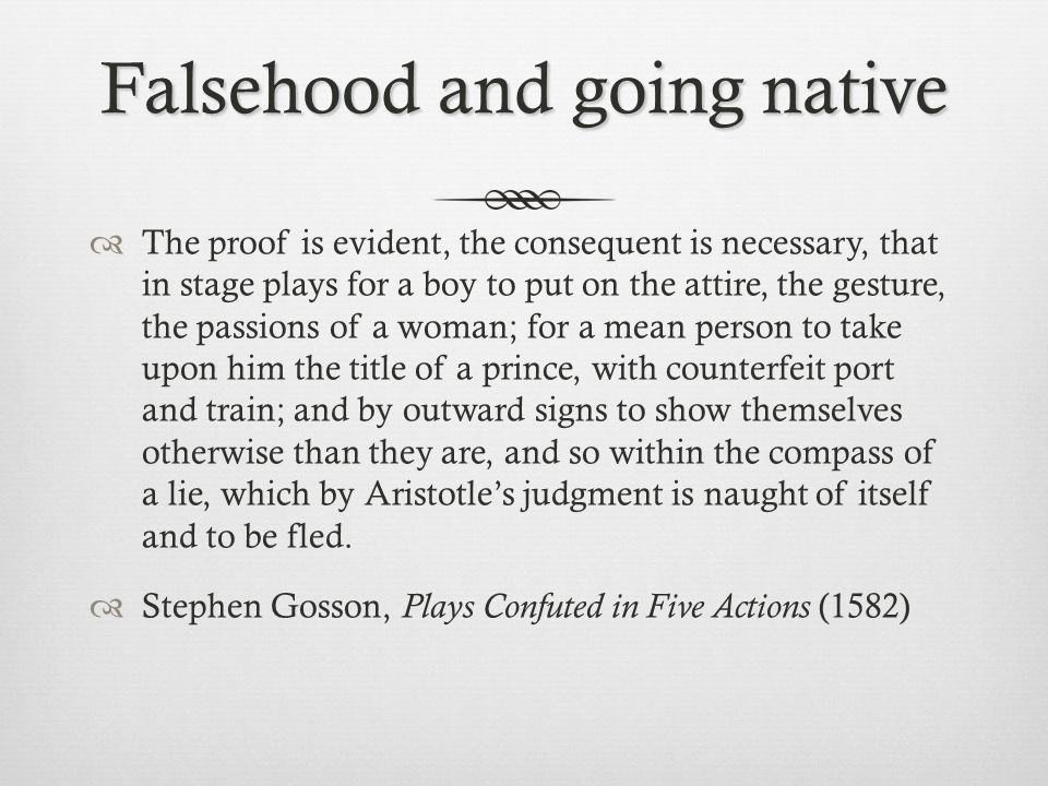 Falsehood and going native  The proof is evident, the consequent is necessary, that in stage plays for a boy to put on the attire, the gesture, the passions of a woman; for a mean person to take upon him the title of a prince, with counterfeit port and train; and by outward signs to show themselves otherwise than they are, and so within the compass of a lie, which by Aristotle's judgment is naught of itself and to be fled.