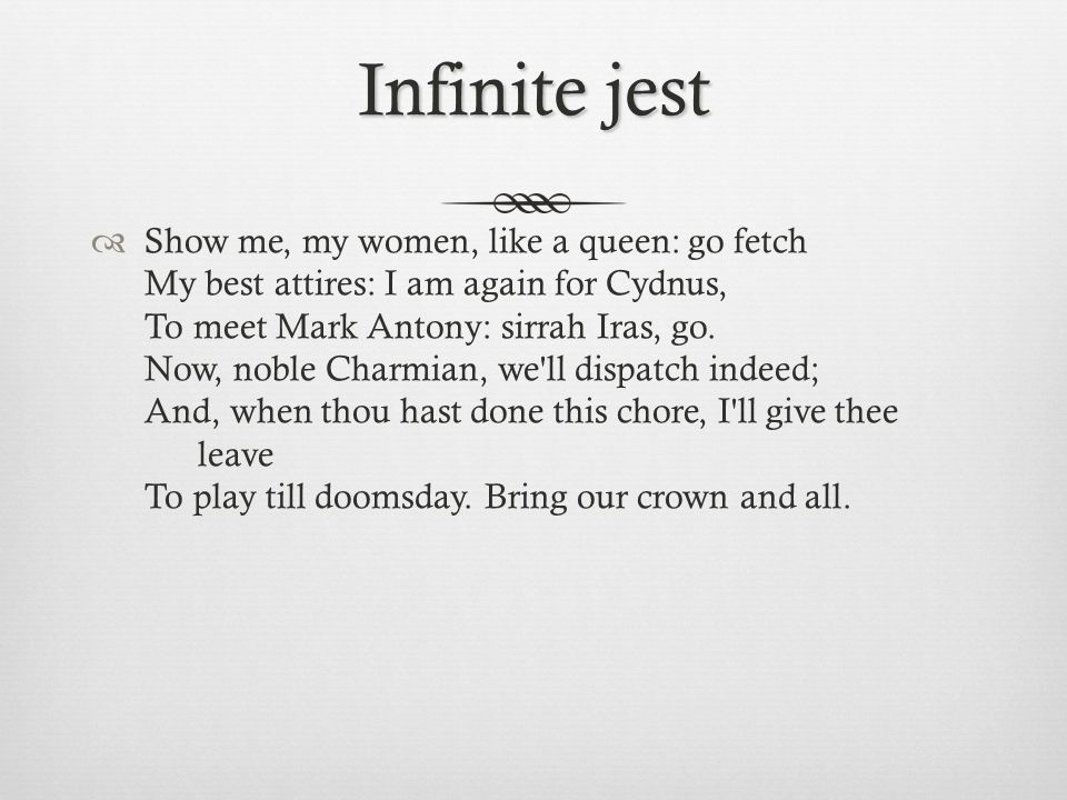 Infinite jest  Show me, my women, like a queen: go fetch My best attires: I am again for Cydnus, To meet Mark Antony: sirrah Iras, go. Now, noble Cha