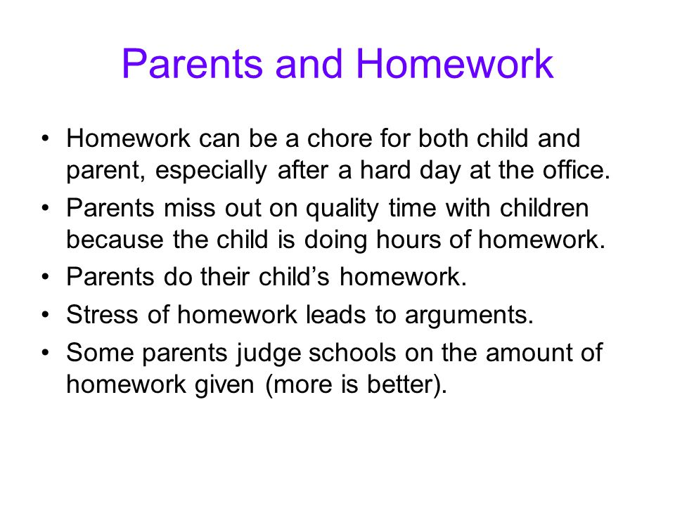 Parents and Homework Homework can be a chore for both child and parent, especially after a hard day at the office.