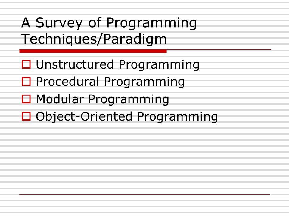 A Survey of Programming Techniques/Paradigm  Unstructured Programming  Procedural Programming  Modular Programming  Object-Oriented Programming