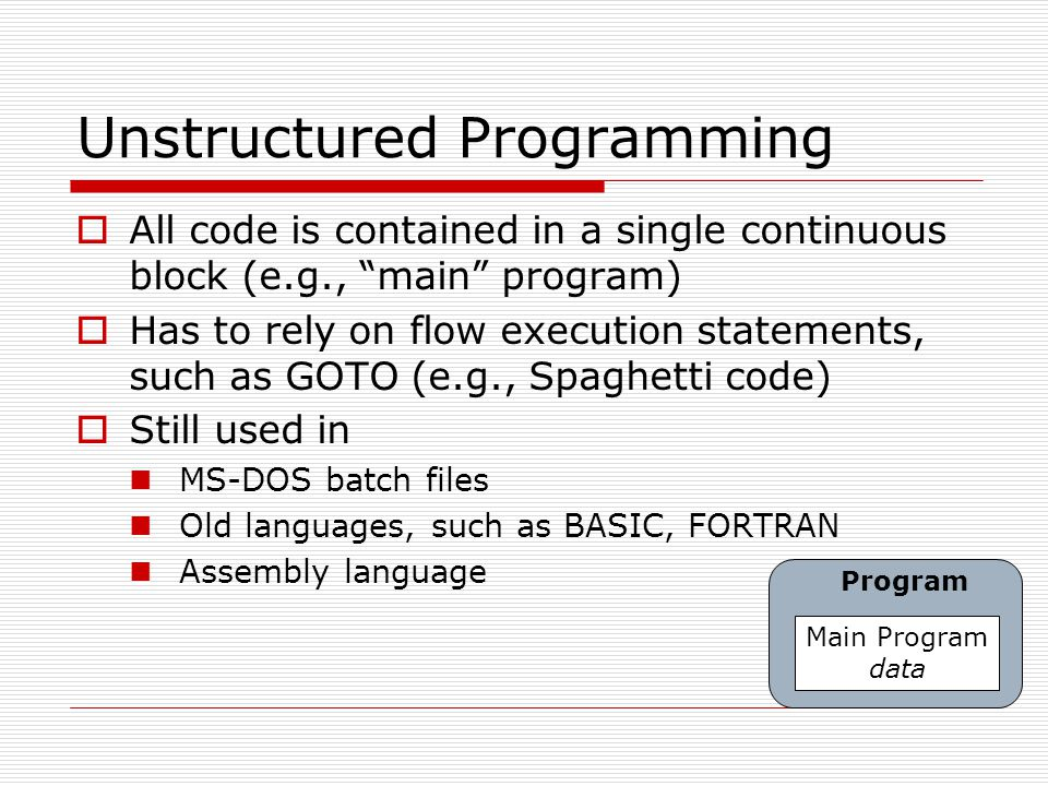 "Unstructured Programming  All code is contained in a single continuous block (e.g., ""main"" program)  Has to rely on flow execution statements, such"