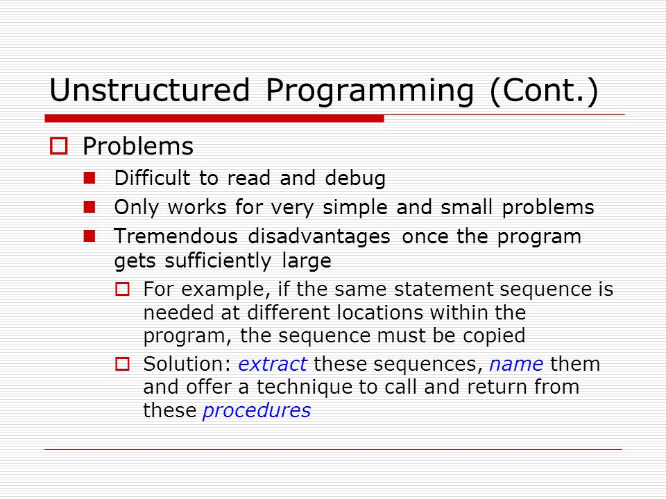 Unstructured Programming (Cont.)  Problems Difficult to read and debug Only works for very simple and small problems Tremendous disadvantages once th