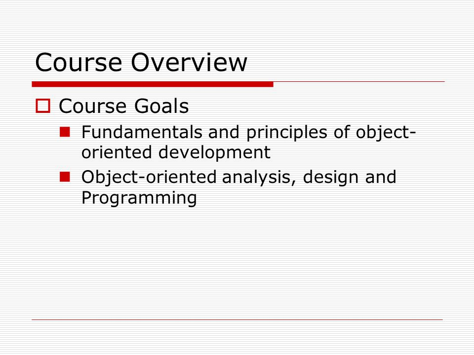 Course Overview  Course Goals Fundamentals and principles of object- oriented development Object-oriented analysis, design and Programming
