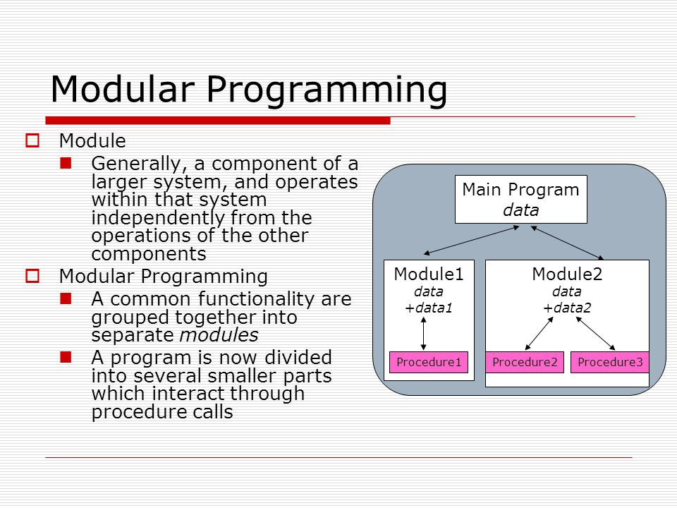 Modular Programming  Module Generally, a component of a larger system, and operates within that system independently from the operations of the other