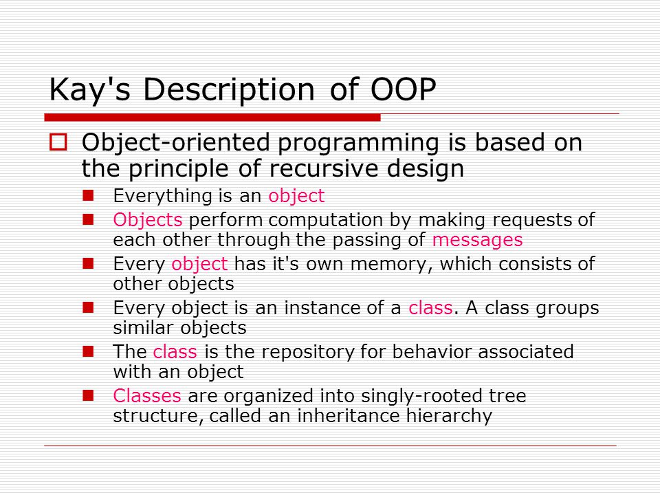 Kay's Description of OOP  Object-oriented programming is based on the principle of recursive design Everything is an object Objects perform computati