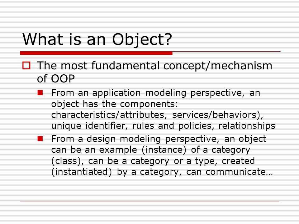 What is an Object?  The most fundamental concept/mechanism of OOP From an application modeling perspective, an object has the components: characteris