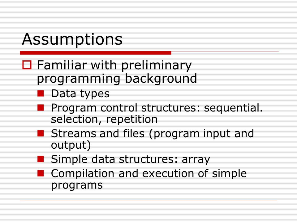 Assumptions  Familiar with preliminary programming background Data types Program control structures: sequential. selection, repetition Streams and fi