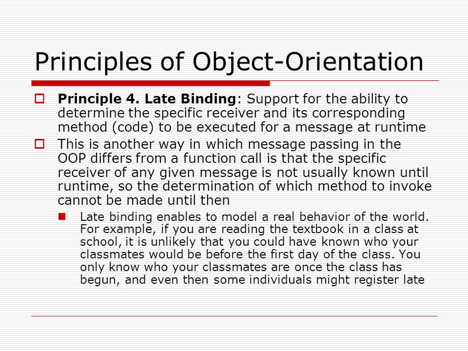 Principles of Object-Orientation  Principle 4. Late Binding: Support for the ability to determine the specific receiver and its corresponding method