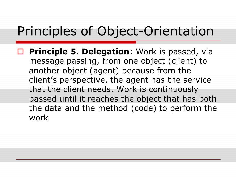 Principles of Object-Orientation  Principle 5. Delegation: Work is passed, via message passing, from one object (client) to another object (agent) be