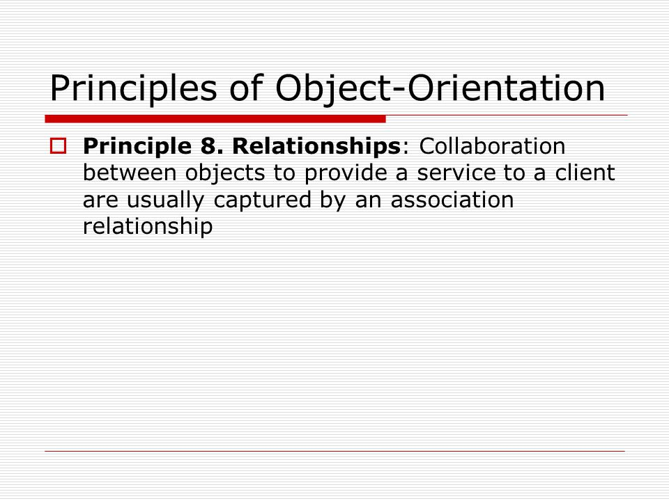 Principles of Object-Orientation  Principle 8. Relationships: Collaboration between objects to provide a service to a client are usually captured by