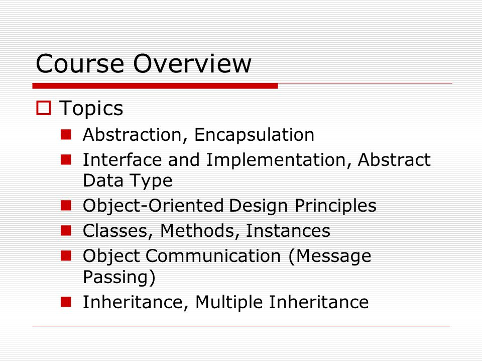Course Overview  Topics (Cont.) Static and Dynamic Behavior Polymorphism  Overriding, Overloading, Polymorphic Variable Object Interconnection  Coupling and Cohesion Reflection and Retrospection Exception, Error Handling
