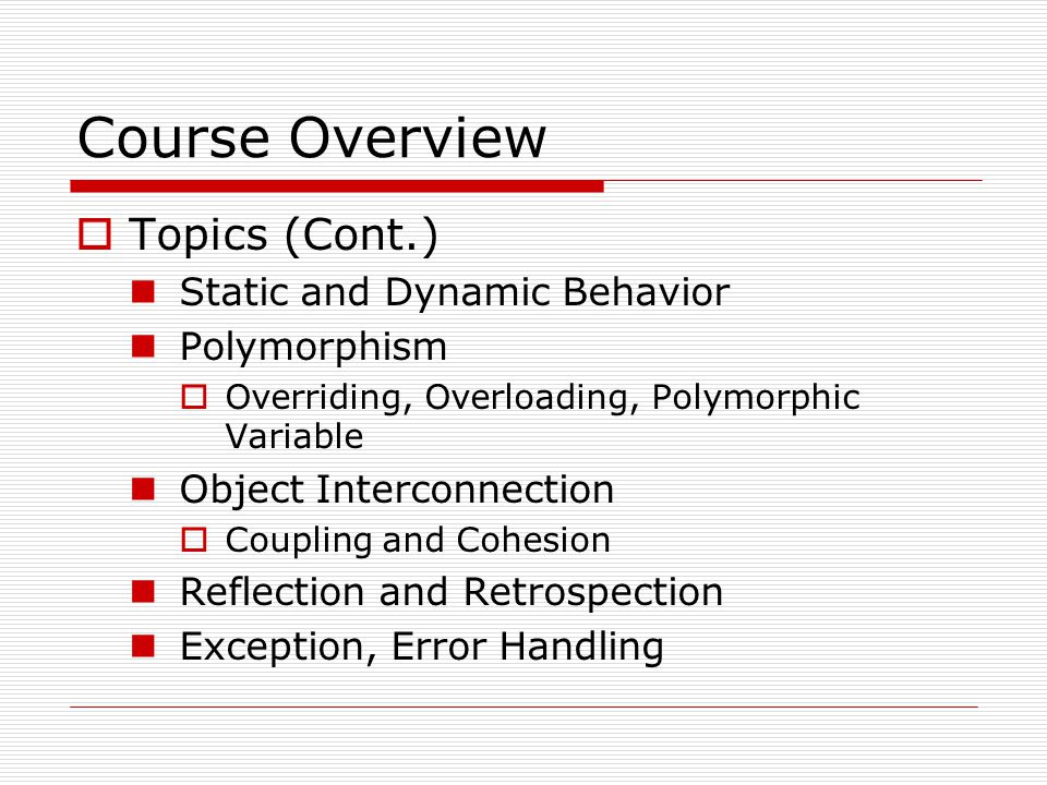 Course Overview  Topics (Cont.) Static and Dynamic Behavior Polymorphism  Overriding, Overloading, Polymorphic Variable Object Interconnection  Cou
