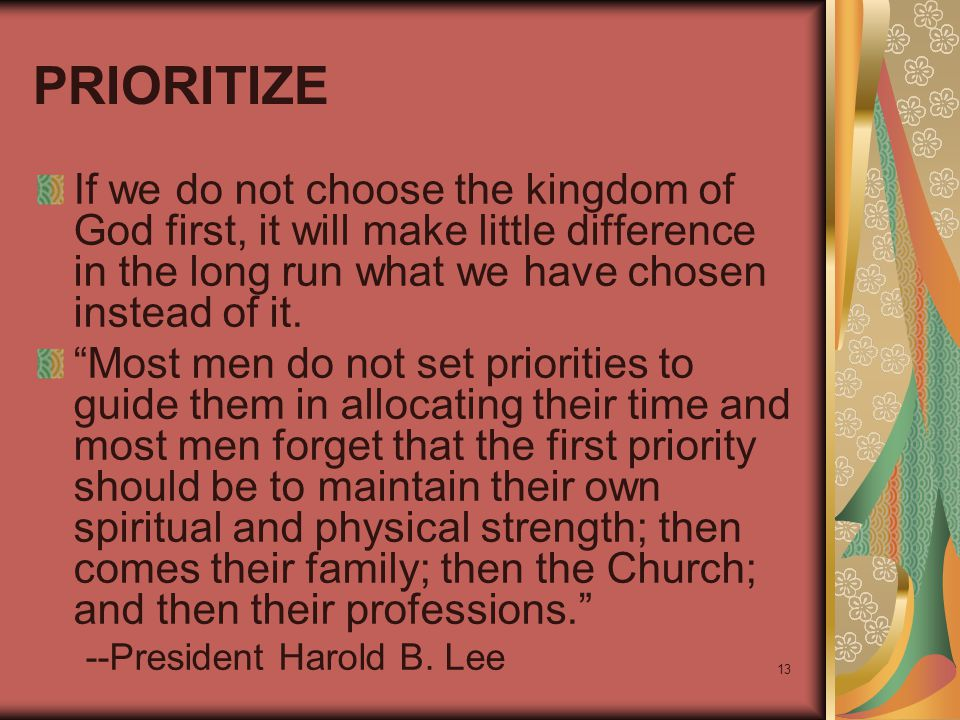 "13 PRIORITIZE If we do not choose the kingdom of God first, it will make little difference in the long run what we have chosen instead of it. ""Most me"