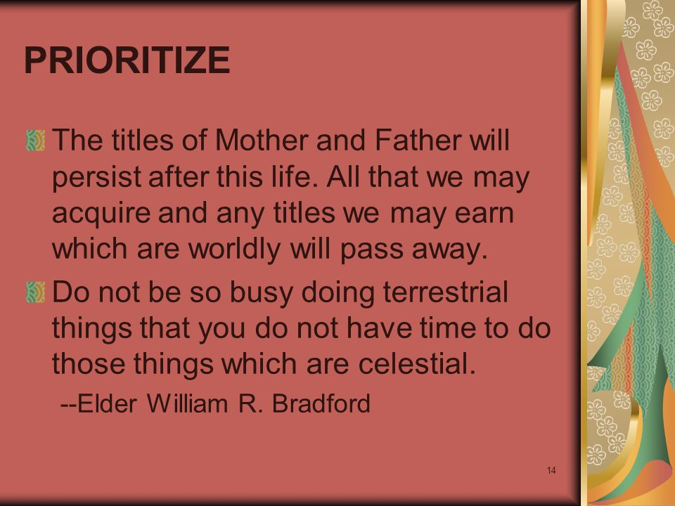 14 PRIORITIZE The titles of Mother and Father will persist after this life. All that we may acquire and any titles we may earn which are worldly will