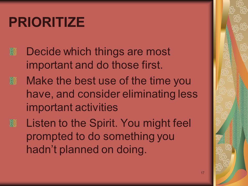 17 PRIORITIZE Decide which things are most important and do those first. Make the best use of the time you have, and consider eliminating less importa