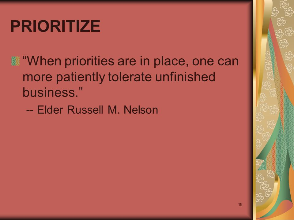 "18 PRIORITIZE ""When priorities are in place, one can more patiently tolerate unfinished business."" -- Elder Russell M. Nelson"