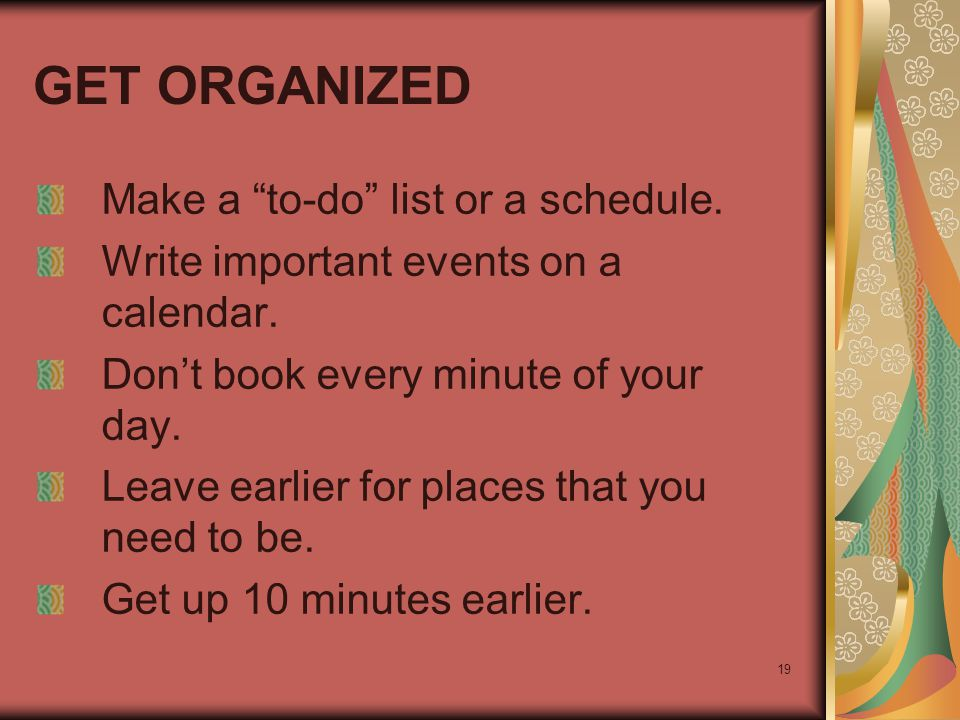 "19 GET ORGANIZED Make a ""to-do"" list or a schedule. Write important events on a calendar. Don't book every minute of your day. Leave earlier for place"