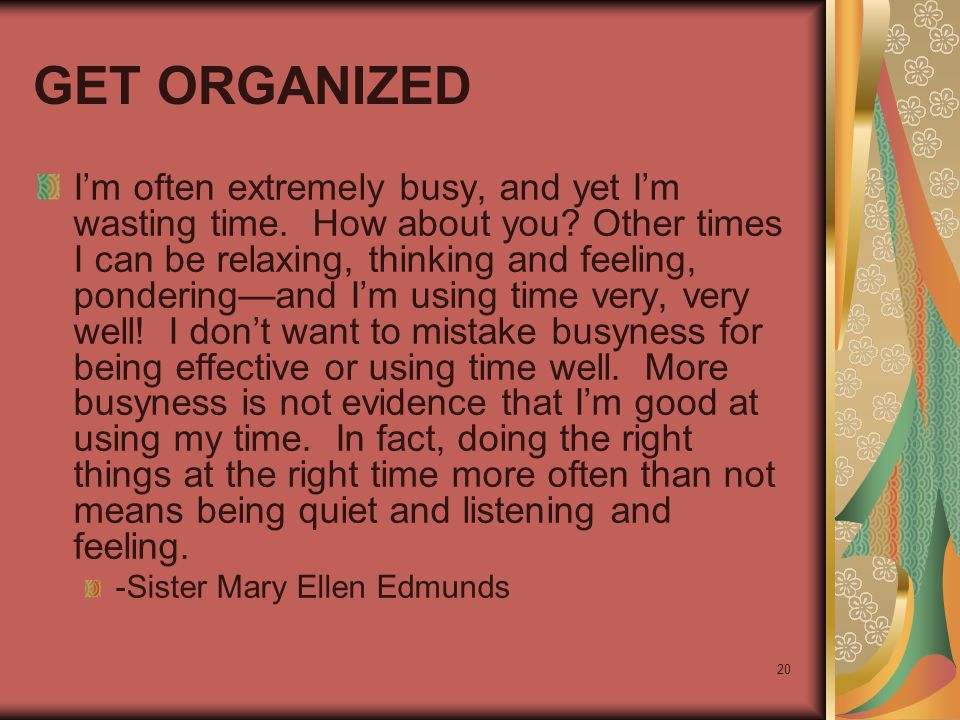 20 GET ORGANIZED I'm often extremely busy, and yet I'm wasting time. How about you? Other times I can be relaxing, thinking and feeling, pondering—and