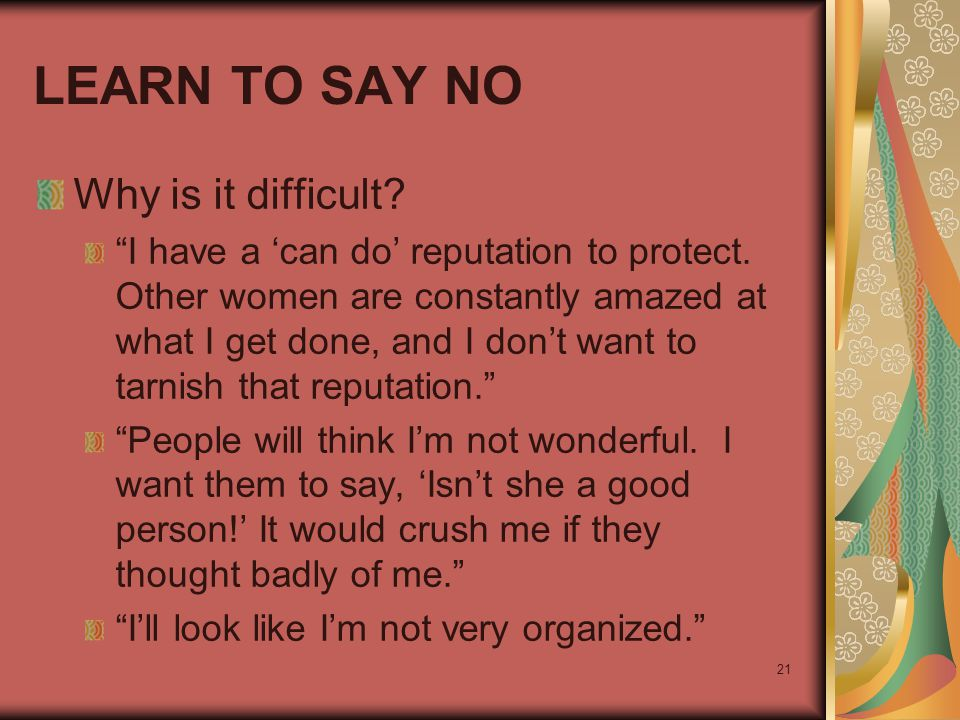 "21 LEARN TO SAY NO Why is it difficult? ""I have a 'can do' reputation to protect. Other women are constantly amazed at what I get done, and I don't wa"