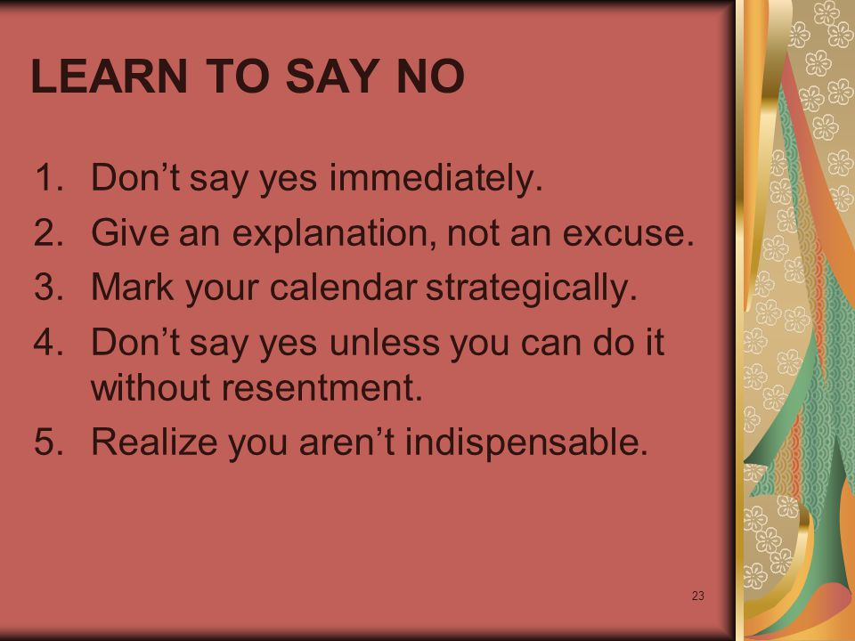 23 LEARN TO SAY NO 1.Don't say yes immediately. 2.Give an explanation, not an excuse. 3.Mark your calendar strategically. 4.Don't say yes unless you c