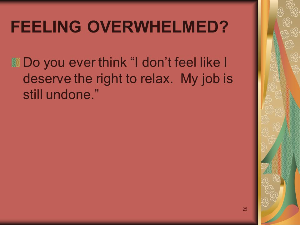 "25 FEELING OVERWHELMED? Do you ever think ""I don't feel like I deserve the right to relax. My job is still undone."""