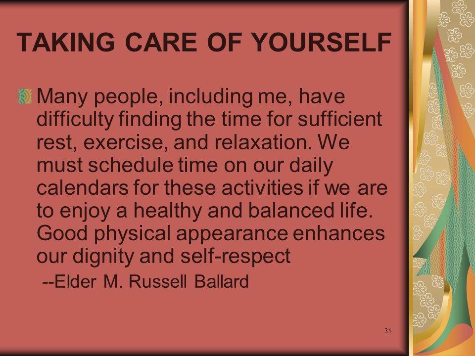 31 TAKING CARE OF YOURSELF Many people, including me, have difficulty finding the time for sufficient rest, exercise, and relaxation. We must schedule