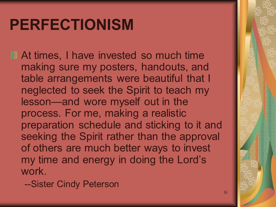 36 PERFECTIONISM At times, I have invested so much time making sure my posters, handouts, and table arrangements were beautiful that I neglected to se