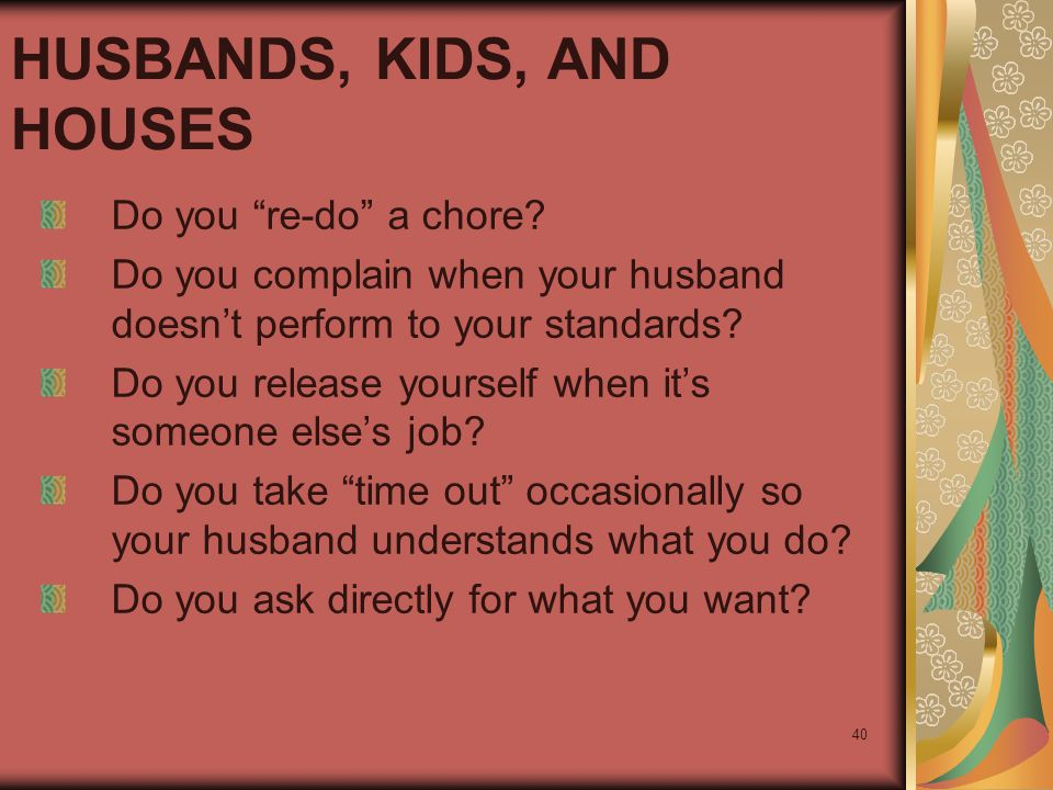 "40 HUSBANDS, KIDS, AND HOUSES Do you ""re-do"" a chore? Do you complain when your husband doesn't perform to your standards? Do you release yourself whe"
