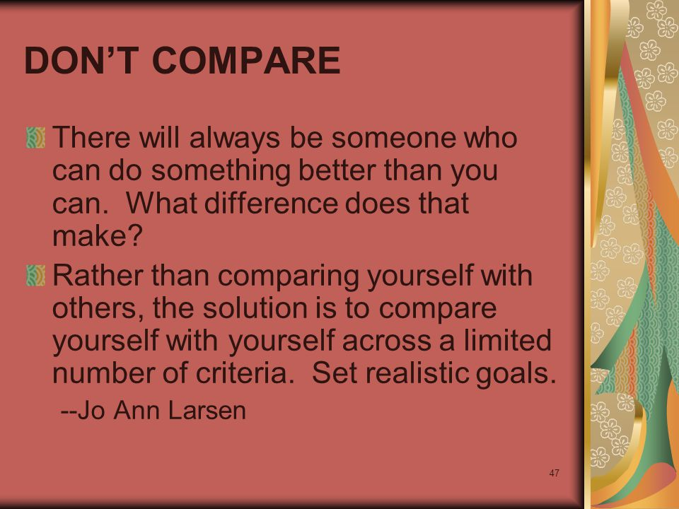 47 DON'T COMPARE There will always be someone who can do something better than you can. What difference does that make? Rather than comparing yourself