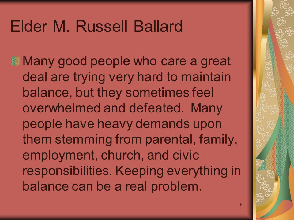 6 Elder M. Russell Ballard Many good people who care a great deal are trying very hard to maintain balance, but they sometimes feel overwhelmed and de