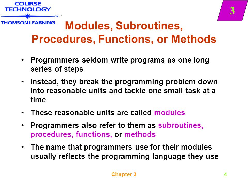 3 Chapter 35 Modules, Subroutines, Procedures, Functions, or Methods COBOL, RPG, and BASIC programmers are most likely to use subroutine You are never required to break a large program into modules, but there are at least four reasons for doing so: –Modularization provides abstraction –Modularization allows multiple programmers to work on a problem –Modularization allows you to reuse your work –Modularization makes it easier to identify structures