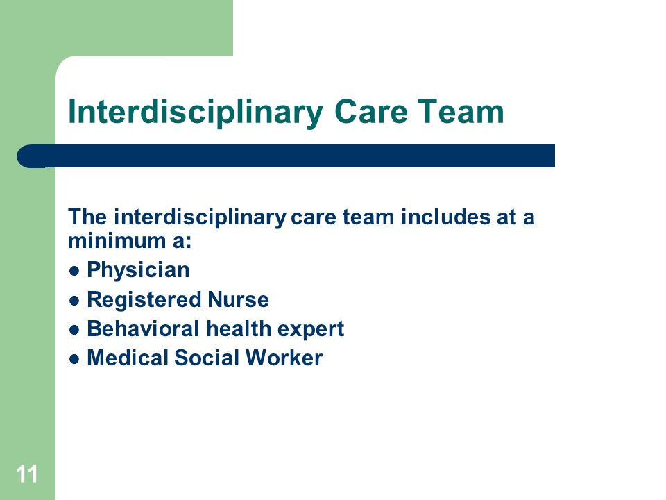 Interdisciplinary Care Team The interdisciplinary care team includes at a minimum a: Physician Registered Nurse Behavioral health expert Medical Socia